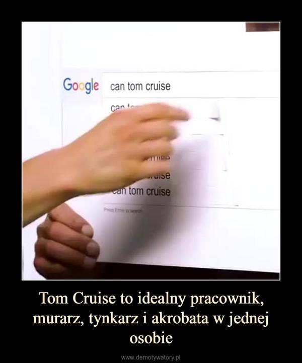 Tom Cruise to idealny pracownik, murarz, tynkarz i akrobata w jednej osobie –