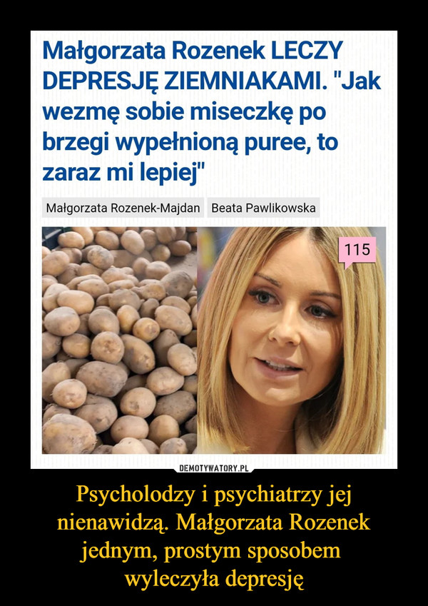 """Psycholodzy i psychiatrzy jej nienawidzą. Małgorzata Rozenek jednym, prostym sposobem wyleczyła depresję –  Małgorzata Rozenek LECZYDEPRESJĘ ZIEMNIAKAMI. """"Jakwezmę sobie miseczkę pobrzegi wypełnioną puree, tozaraz mi lepiej""""Małgorzata Rozenek-Majdan Beata Pawlikowska115"""