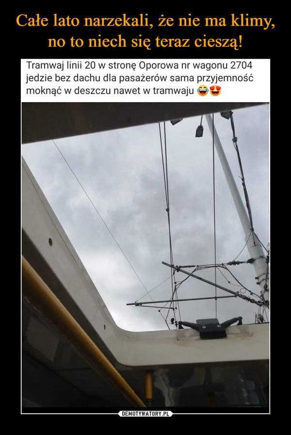 –  Tramwaj linii 20 w stronę Oporowa nr wagonu 2704jedzie bez dachu dla pasażerów sama przyjemnośćmoknąć w deszczu nawet w tramwajuDEMOTYWATORY.PLCałe lato narzekali, że nie ma klimy noto niech teraz mają