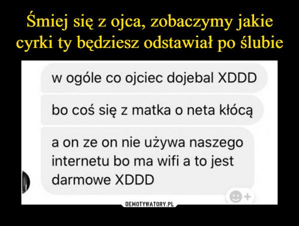 –  w ogóle co ojciec dojebal XDDDbo coś się z matka o neta kłócąa on ze on nie używa naszegointernetu bo ma wifi a to jestdarmowe XDDD