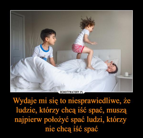 Wydaje mi się to niesprawiedliwe, że ludzie, którzy chcą iść spać, muszą najpierw położyć spać ludzi, którzy nie chcą iść spać –
