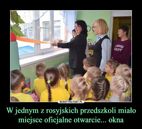 W jednym z rosyjskich przedszkoli miało miejsce oficjalne otwarcie... okna –