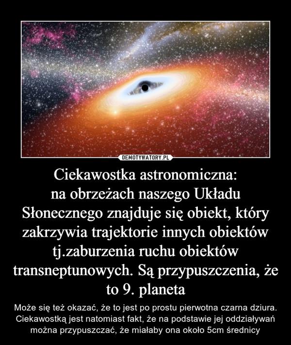 Ciekawostka astronomiczna:na obrzeżach naszego Układu Słonecznego znajduje się obiekt, który zakrzywia trajektorie innych obiektów tj.zaburzenia ruchu obiektów transneptunowych. Są przypuszczenia, że to 9. planeta – Może się też okazać, że to jest po prostu pierwotna czarna dziura. Ciekawostką jest natomiast fakt, że na podstawie jej oddziaływań można przypuszczać, że miałaby ona około 5cm średnicy