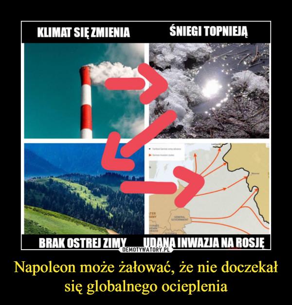 Napoleon może żałować, że nie doczekał się globalnego ocieplenia –  KLIMAT SIĘ ZMIENIA        ŚNIEGI TOPNIEJĄBRAK OSTREJ ZIMY   UDANA INWAZJA NA ROSJĘ