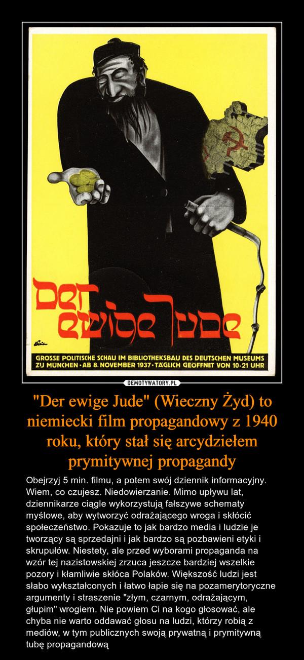 """""""Der ewige Jude"""" (Wieczny Żyd) to niemiecki film propagandowy z 1940 roku, który stał się arcydziełem prymitywnej propagandy – Obejrzyj 5 min. filmu, a potem swój dziennik informacyjny. Wiem, co czujesz. Niedowierzanie. Mimo upływu lat, dziennikarze ciągle wykorzystują fałszywe schematy myślowe, aby wytworzyć odrażającego wroga i skłócić społeczeństwo. Pokazuje to jak bardzo media i ludzie je tworzący są sprzedajni i jak bardzo są pozbawieni etyki i skrupułów. Niestety, ale przed wyborami propaganda na wzór tej nazistowskiej zrzuca jeszcze bardziej wszelkie pozory i kłamliwie skłóca Polaków. Większość ludzi jest słabo wykształconych i łatwo łapie się na pozamerytoryczne argumenty i straszenie """"złym, czarnym, odrażającym, głupim"""" wrogiem. Nie powiem Ci na kogo głosować, ale chyba nie warto oddawać głosu na ludzi, którzy robią z mediów, w tym publicznych swoją prywatną i prymitywną tubę propagandową"""