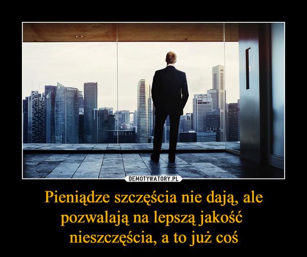 Pieniądze szczęścia nie dają, ale pozwalają na lepszą jakość nieszczęścia, a to już coś –