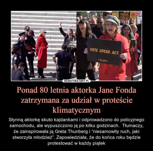 """Ponad 80 letnia aktorka Jane Fonda zatrzymana za udział w proteście klimatycznym – Słynną aktorkę skuto kajdankami i odprowadzono do policyjnego samochodu, ale wypuszczono ją po kilku godzinach.  Tłumaczy, że zainspirowała ją Greta Thunberg i """"niesamowity ruch, jaki stworzyła młodzież"""". Zapowiedziała, że do końca roku będzie protestować w każdy piątek"""
