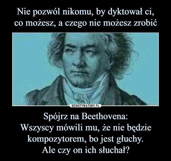 Spójrz na Beethovena:Wszyscy mówili mu, że nie będzie kompozytorem, bo jest głuchy.Ale czy on ich słuchał? –