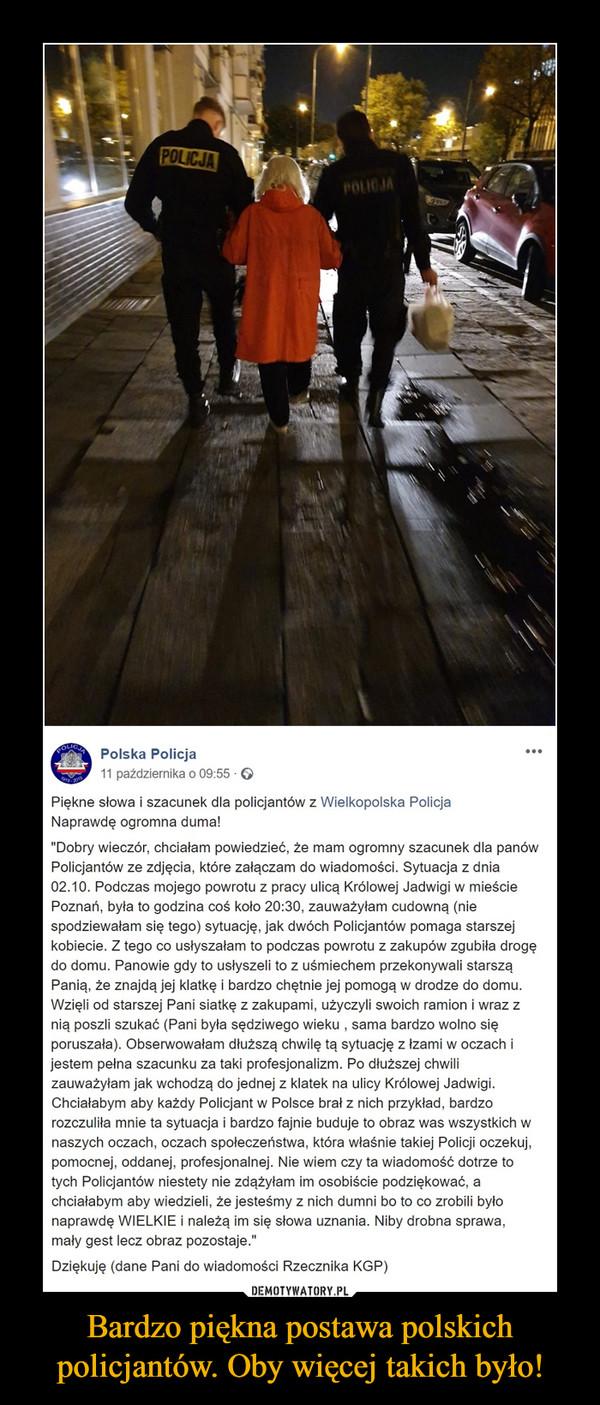 """Bardzo piękna postawa polskich policjantów. Oby więcej takich było! –  Polska Policja11 października o 09:55 · Piękne słowa i szacunek dla policjantów z Wielkopolska PolicjaNaprawdę ogromna duma!""""Dobry wieczór, chciałam powiedzieć, że mam ogromny szacunek dla panów Policjantów ze zdjęcia, które załączam do wiadomości. Sytuacja z dnia 02.10. Podczas mojego powrotu z pracy ulicą Królowej Jadwigi w mieście Poznań, była to godzina coś koło 20:30, zauważyłam cudowną (nie spodziewałam się tego) sytuację, jak dwóch Policjantów pomaga starszej kobiecie. Z tego co usłyszałam to podczas powrotu z zakupów zgubiła drogę do domu. Panowie gdy to usłyszeli to z uśmiechem przekonywali starszą Panią, że znajdą jej klatkę i bardzo chętnie jej pomogą w drodze do domu. Wzięli od starszej Pani siatkę z zakupami, użyczyli swoich ramion i wraz z nią poszli szukać (Pani była sędziwego wieku , sama bardzo wolno się poruszała). Obserwowałam dłuższą chwilę tą sytuację z łzami w oczach i jestem pełna szacunku za taki profesjonalizm. Po dłuższej chwili zauważyłam jak wchodzą do jednej z klatek na ulicy Królowej Jadwigi. Chciałabym aby każdy Policjant w Polsce brał z nich przykład, bardzo rozczuliła mnie ta sytuacja i bardzo fajnie buduje to obraz was wszystkich w naszych oczach, oczach społeczeństwa, która właśnie takiej Policji oczekuj, pomocnej, oddanej, profesjonalnej. Nie wiem czy ta wiadomość dotrze to tych Policjantów niestety nie zdążyłam im osobiście podziękować, a chciałabym aby wiedzieli, że jesteśmy z nich dumni bo to co zrobili było naprawdę WIELKIE i należą im się słowa uznania. Niby drobna sprawa, mały gest lecz obraz pozostaje.""""Dziękuję (dane Pani do wiadomości Rzecznika KGP)"""