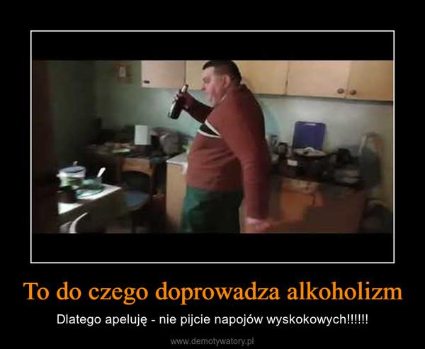 To do czego doprowadza alkoholizm – Dlatego apeluję - nie pijcie napojów wyskokowych!!!!!!