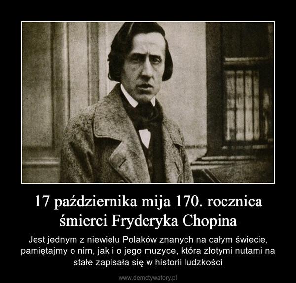 17 października mija 170. rocznica śmierci Fryderyka Chopina – Jest jednym z niewielu Polaków znanych na całym świecie, pamiętajmy o nim, jak i o jego muzyce, która złotymi nutami na stałe zapisała się w historii ludzkości