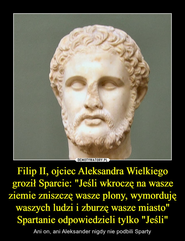 """Filip II, ojciec Aleksandra Wielkiego groził Sparcie: """"Jeśli wkroczę na wasze ziemie zniszczę wasze plony, wymorduję waszych ludzi i zburzę wasze miasto"""" Spartanie odpowiedzieli tylko """"Jeśli"""" – Ani on, ani Aleksander nigdy nie podbili Sparty"""