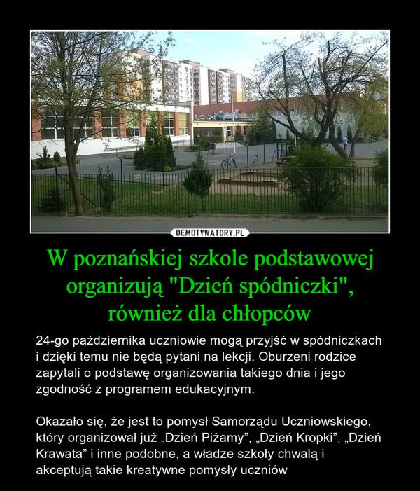 """W poznańskiej szkole podstawowejorganizują """"Dzień spódniczki"""",również dla chłopców – 24-go października uczniowie mogą przyjść w spódniczkach i dzięki temu nie będą pytani na lekcji. Oburzeni rodzice zapytali o podstawę organizowania takiego dnia i jego zgodność z programem edukacyjnym.Okazało się, że jest to pomysł Samorządu Uczniowskiego, który organizował już """"Dzień Piżamy"""", """"Dzień Kropki"""", """"Dzień Krawata"""" i inne podobne, a władze szkoły chwalą i akceptują takie kreatywne pomysły uczniów"""