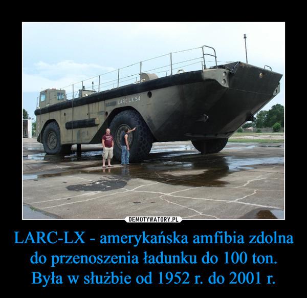 LARC-LX - amerykańska amfibia zdolna do przenoszenia ładunku do 100 ton.Była w służbie od 1952 r. do 2001 r. –