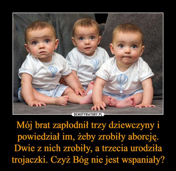 Mój brat zapłodnił trzy dziewczyny i powiedział im, żeby zrobiły aborcję. Dwie z nich zrobiły, a trzecia urodziła trojaczki. Czyż Bóg nie jest wspaniały? –