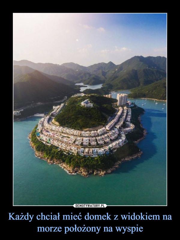 Każdy chciał mieć domek z widokiem na morze położony na wyspie –