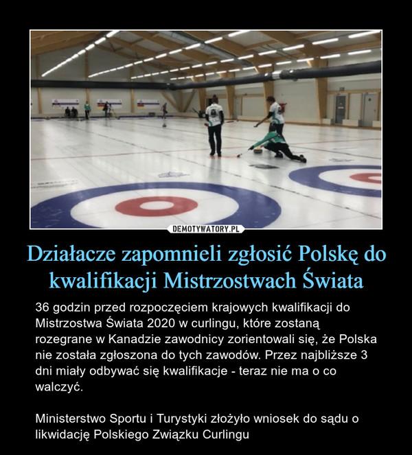 Działacze zapomnieli zgłosić Polskę do kwalifikacji Mistrzostwach Świata – 36 godzin przed rozpoczęciem krajowych kwalifikacji do Mistrzostwa Świata 2020 w curlingu, które zostaną rozegrane w Kanadzie zawodnicy zorientowali się, że Polska nie została zgłoszona do tych zawodów. Przez najbliższe 3 dni miały odbywać się kwalifikacje - teraz nie ma o co walczyć.Ministerstwo Sportu i Turystyki złożyło wniosek do sądu o likwidację Polskiego Związku Curlingu