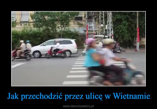 Jak przechodzić przez ulicę w Wietnamie –