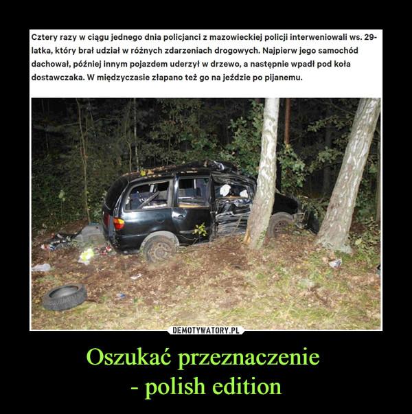 Oszukać przeznaczenie - polish edition –  Cztery razy w ciągu jednego dnia policjanci z mazowieckiej policji interweniowali ws. 29-latka, który brał udział w różnych zdarzeniach drogowych. Najpierw jego samochód dachował, później innym pojazdem uderzył w drzewo, a następnie wpadł pod koła dostawczaka. W międzyczasie złapano też go na jeździe po pijanemu.