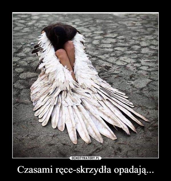 Czasami ręce-skrzydła opadają... –