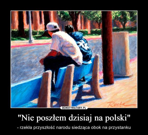 """""""Nie poszłem dzisiaj na polski"""" – - rzekła przyszłość narodu siedząca obok na przystanku"""