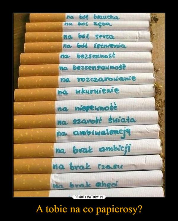 A tobie na co papierosy? –