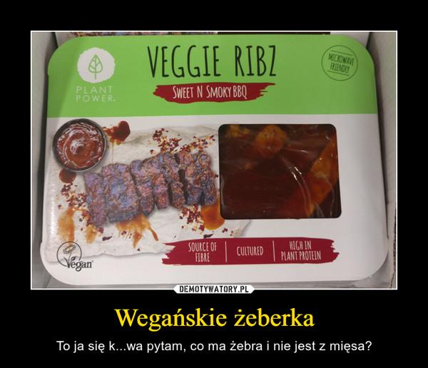 Wegańskie żeberka – To ja się k...wa pytam, co ma żebra i nie jest z mięsa?