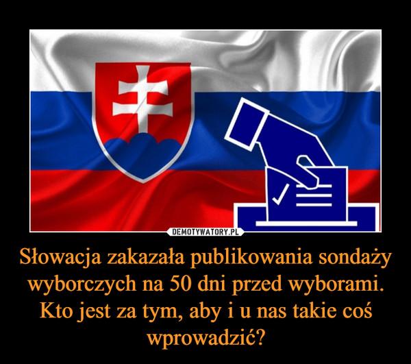 Słowacja zakazała publikowania sondaży wyborczych na 50 dni przed wyborami. Kto jest za tym, aby i u nas takie coś wprowadzić? –