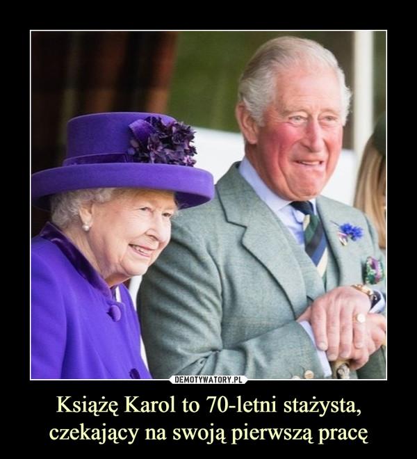 Książę Karol to 70-letni stażysta, czekający na swoją pierwszą pracę –