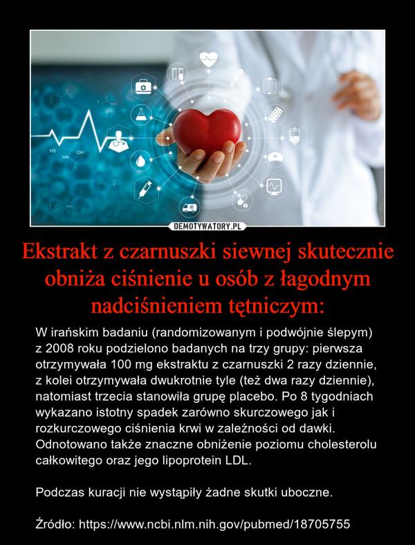 Ekstrakt z czarnuszki siewnej skutecznie obniża ciśnienie u osób z łagodnym nadciśnieniem tętniczym: – W irańskim badaniu (randomizowanym i podwójnie ślepym) z 2008 roku podzielono badanych na trzy grupy: pierwsza otrzymywała 100 mg ekstraktu z czarnuszki 2 razy dziennie, z kolei otrzymywała dwukrotnie tyle (też dwa razy dziennie), natomiast trzecia stanowiła grupę placebo. Po 8 tygodniach wykazano istotny spadek zarówno skurczowego jak i rozkurczowego ciśnienia krwi w zależności od dawki. Odnotowano także znaczne obniżenie poziomu cholesterolu całkowitego oraz jego lipoprotein LDL. Podczas kuracji nie wystąpiły żadne skutki uboczne.Źródło: https://www.ncbi.nlm.nih.gov/pubmed/18705755