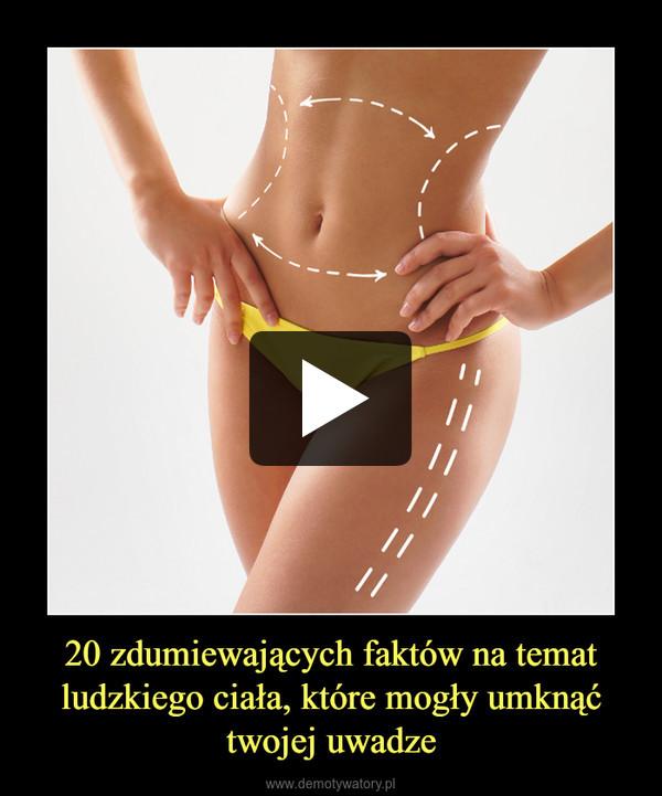 20 zdumiewających faktów na temat ludzkiego ciała, które mogły umknąć twojej uwadze –