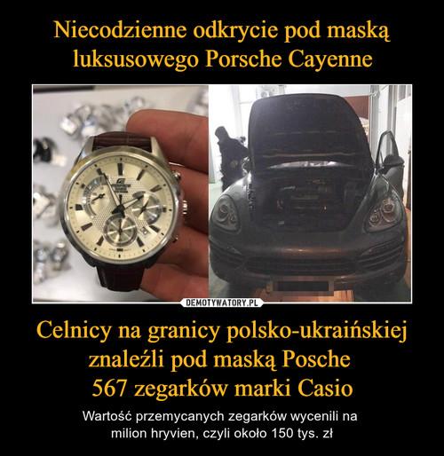 Niecodzienne odkrycie pod maską luksusowego Porsche Cayenne Celnicy na granicy polsko-ukraińskiej znaleźli pod maską Posche  567 zegarków marki Casio