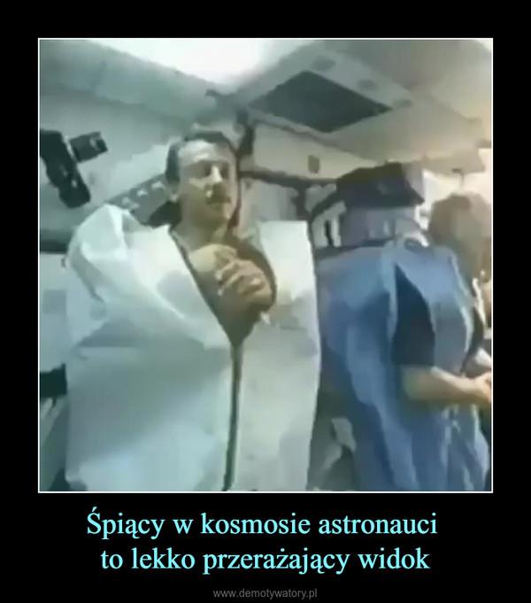 Śpiący w kosmosie astronauci to lekko przerażający widok –