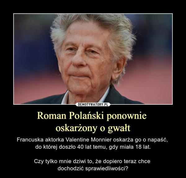 Roman Polański ponownie oskarżony o gwałt – Francuska aktorka Valentine Monnier oskarża go o napaść, do której doszło 40 lat temu, gdy miała 18 lat.Czy tylko mnie dziwi to, że dopiero teraz chce dochodzić sprawiedliwości?