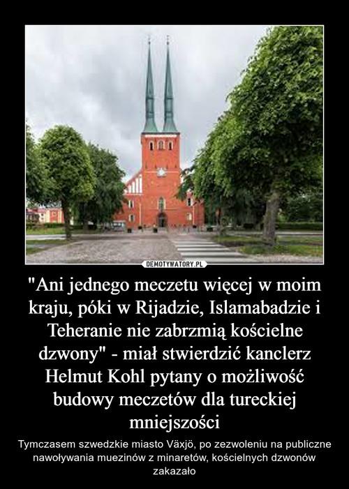 """""""Ani jednego meczetu więcej w moim kraju, póki w Rijadzie, Islamabadzie i Teheranie nie zabrzmią kościelne dzwony"""" - miał stwierdzić kanclerz Helmut Kohl pytany o możliwość budowy meczetów dla tureckiej mniejszości"""