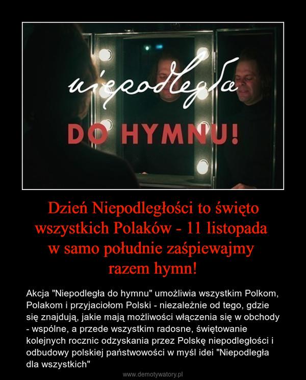 """Dzień Niepodległości to święto wszystkich Polaków - 11 listopada w samo południe zaśpiewajmy razem hymn! – Akcja """"Niepodległa do hymnu"""" umożliwia wszystkim Polkom, Polakom i przyjaciołom Polski - niezależnie od tego, gdzie się znajdują, jakie mają możliwości włączenia się w obchody - wspólne, a przede wszystkim radosne, świętowanie kolejnych rocznic odzyskania przez Polskę niepodległości i odbudowy polskiej państwowości w myśl idei """"Niepodległa dla wszystkich"""""""