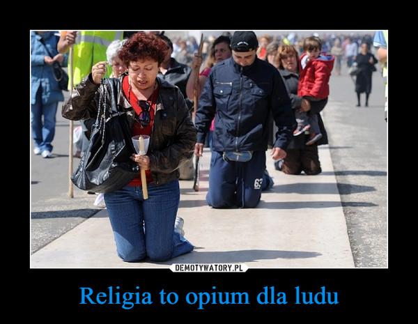 Religia to opium dla ludu –