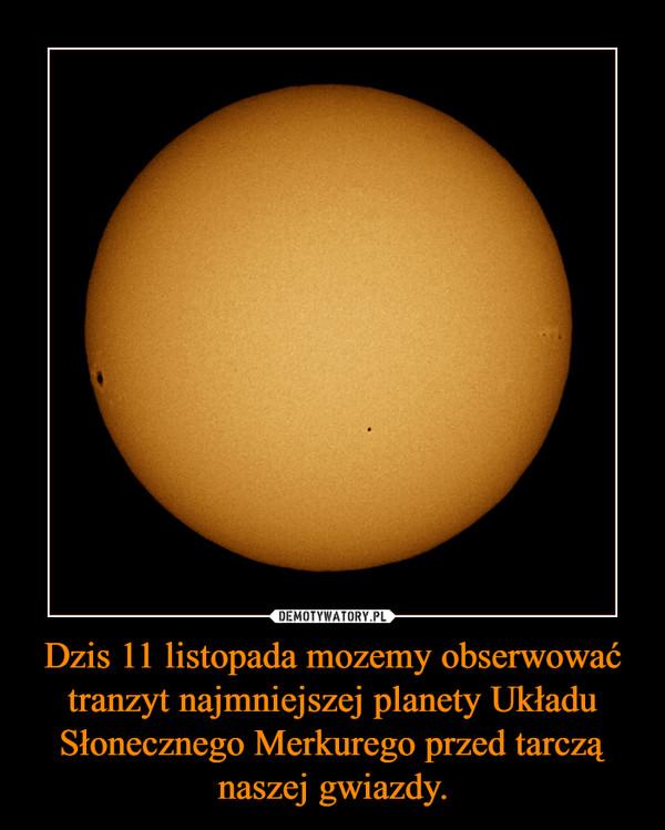 Dzis 11 listopada mozemy obserwować tranzyt najmniejszej planety Układu Słonecznego Merkurego przed tarczą naszej gwiazdy. –
