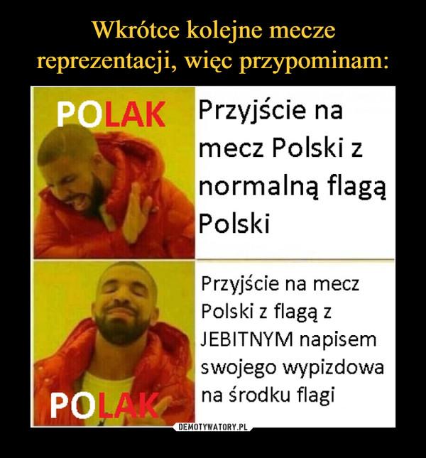 –  Przyjście na mecz Polski z normalną flagą Polski Przyjście na mecz Polski z flagą z JEBITNYM napisem swojego wypizdowa na środku flagi