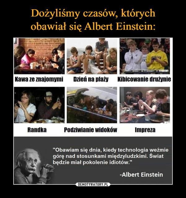"""–  Kawa ze znajomymi Dzień na plaży Kibicowanie drużynie Podziwianie widoków Impreza """"Obawiam się dnia, kiedy technologia weźmie górę nad stosunkami międzyludzkimi. Świat będzie miał pokolenie idiotów."""" -Albert Einstein"""