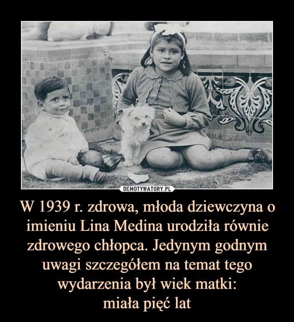 W 1939 r. zdrowa, młoda dziewczyna o imieniu Lina Medina urodziła równie zdrowego chłopca. Jedynym godnym uwagi szczegółem na temat tego wydarzenia był wiek matki:miała pięć lat –