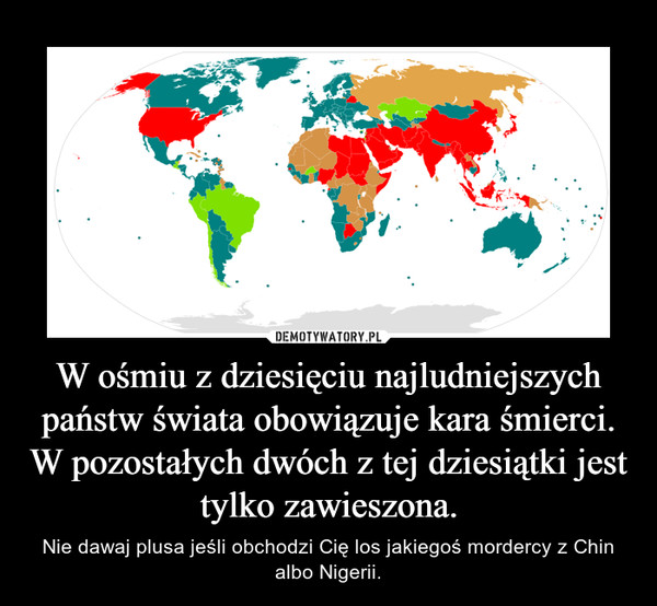 W ośmiu z dziesięciu najludniejszych państw świata obowiązuje kara śmierci. W pozostałych dwóch z tej dziesiątki jest tylko zawieszona. – Nie dawaj plusa jeśli obchodzi Cię los jakiegoś mordercy z Chin albo Nigerii.