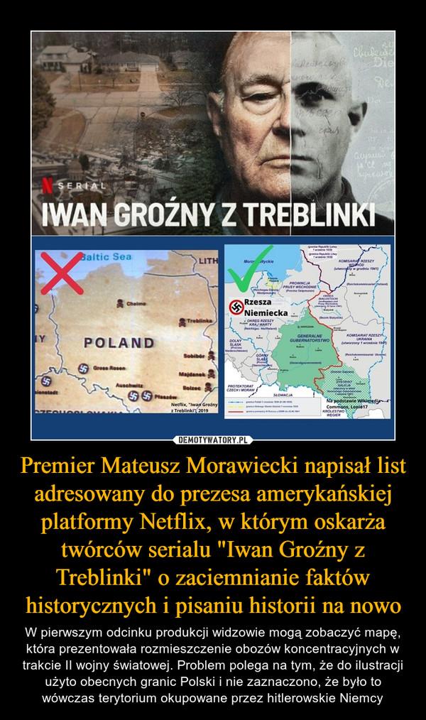 """Premier Mateusz Morawiecki napisał list adresowany do prezesa amerykańskiej platformy Netflix, w którym oskarża twórców serialu """"Iwan Groźny z Treblinki"""" o zaciemnianie faktów historycznych i pisaniu historii na nowo – W pierwszym odcinku produkcji widzowie mogą zobaczyć mapę, która prezentowała rozmieszczenie obozów koncentracyjnych w trakcie II wojny światowej. Problem polega na tym, że do ilustracji użyto obecnych granic Polski i nie zaznaczono, że było to wówczas terytorium okupowane przez hitlerowskie Niemcy"""