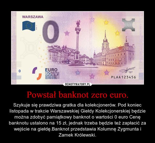 Powstał banknot zero euro. – Szykuje się prawdziwa gratka dla kolekcjonerów. Pod koniec listopada w trakcie Warszawskiej Giełdy Kolekcjonerskiej będzie można zdobyć pamiątkowy banknot o wartości 0 euro Cenę banknotu ustalono na 15 zł, jednak trzeba będzie też zapłacić za wejście na giełdę.Banknot przedstawia Kolumnę Zygmunta i Zamek Królewski.