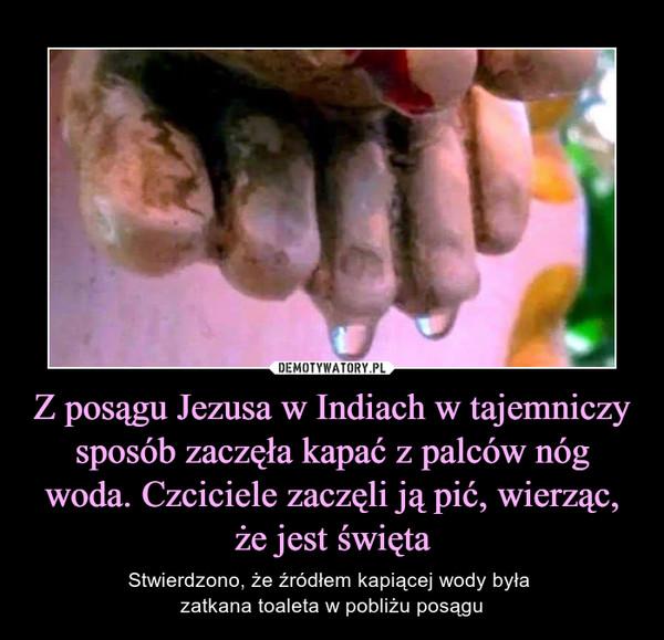 Z posągu Jezusa w Indiach w tajemniczy sposób zaczęła kapać z palców nóg woda. Czciciele zaczęli ją pić, wierząc, że jest święta – Stwierdzono, że źródłem kapiącej wody była zatkana toaleta w pobliżu posągu