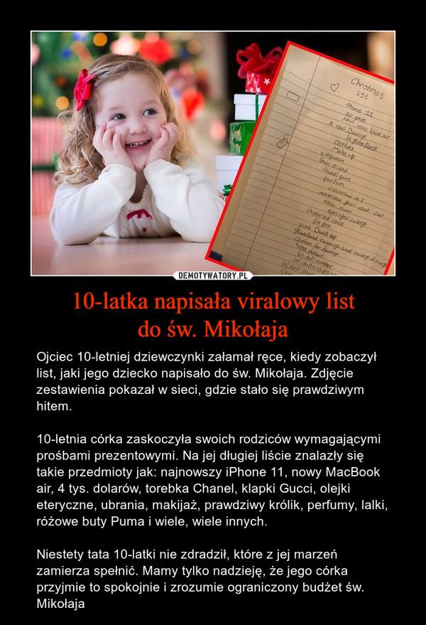 10-latka napisała viralowy listdo św. Mikołaja – Ojciec 10-letniej dziewczynki załamał ręce, kiedy zobaczył list, jaki jego dziecko napisało do św. Mikołaja. Zdjęcie zestawienia pokazał w sieci, gdzie stało się prawdziwym hitem.10-letnia córka zaskoczyła swoich rodziców wymagającymi prośbami prezentowymi. Na jej długiej liście znalazły się takie przedmioty jak: najnowszy iPhone 11, nowy MacBook air, 4 tys. dolarów, torebka Chanel, klapki Gucci, olejki eteryczne, ubrania, makijaż, prawdziwy królik, perfumy, lalki, różowe buty Puma i wiele, wiele innych.Niestety tata 10-latki nie zdradził, które z jej marzeń zamierza spełnić. Mamy tylko nadzieję, że jego córka przyjmie to spokojnie i zrozumie ograniczony budżet św. Mikołaja