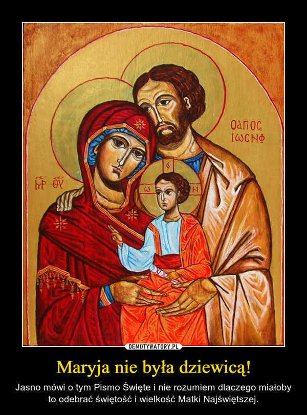 Maryja nie była dziewicą! – Jasno mówi o tym Pismo Święte i nie rozumiem dlaczego miałoby to odebrać świętość i wielkość Matki Najświętszej.