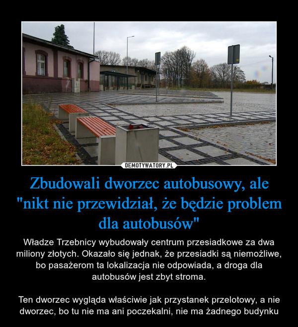 """Zbudowali dworzec autobusowy, ale """"nikt nie przewidział, że będzie problem dla autobusów"""" – Władze Trzebnicy wybudowały centrum przesiadkowe za dwa miliony złotych. Okazało się jednak, że przesiadki są niemożliwe, bo pasażerom ta lokalizacja nie odpowiada, a droga dla autobusów jest zbyt stroma.Ten dworzec wygląda właściwie jak przystanek przelotowy, a nie dworzec, bo tu nie ma ani poczekalni, nie ma żadnego budynku"""
