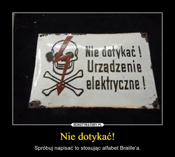 Nie dotykać! – Spróbuj napisać to stosując alfabet Braille'a.