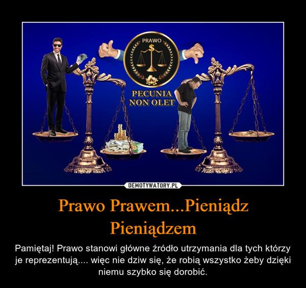 Prawo Prawem...Pieniądz Pieniądzem – Pamiętaj! Prawo stanowi główne źródło utrzymania dla tych którzy je reprezentują.... więc nie dziw się, że robią wszystko żeby dzięki niemu szybko się dorobić.